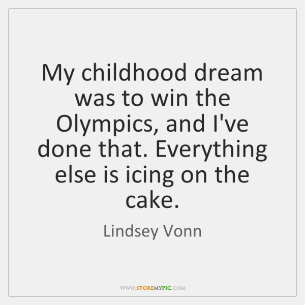 My childhood dream was to win the Olympics, and I've done that. ...