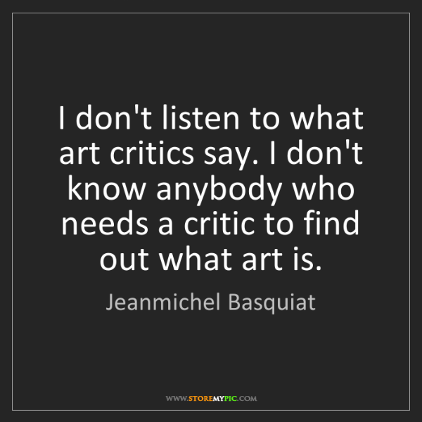 Jeanmichel Basquiat: I don't listen to what art critics say. I don't know...