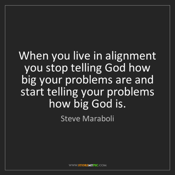 Steve Maraboli: When you live in alignment you stop telling God how big...