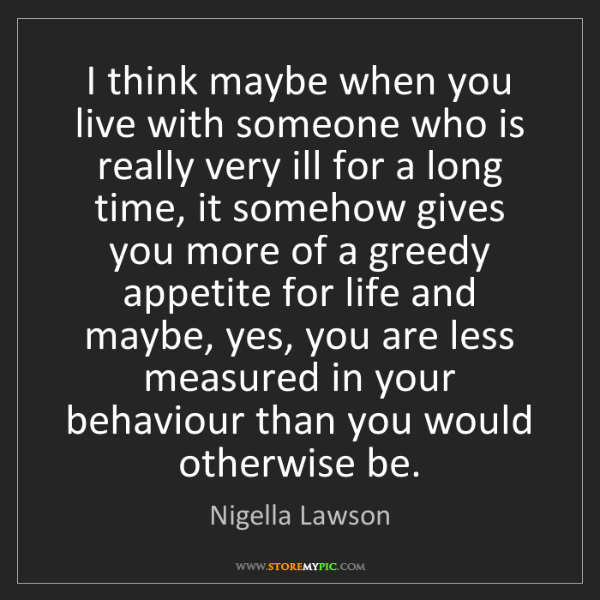 Nigella Lawson: I think maybe when you live with someone who is really...