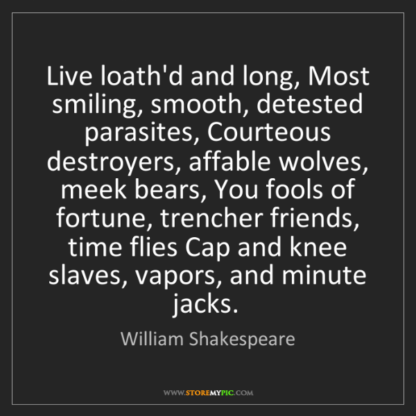 William Shakespeare: Live loath'd and long, Most smiling, smooth, detested...