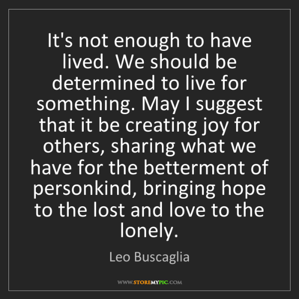 Leo Buscaglia: It's not enough to have lived. We should be determined...