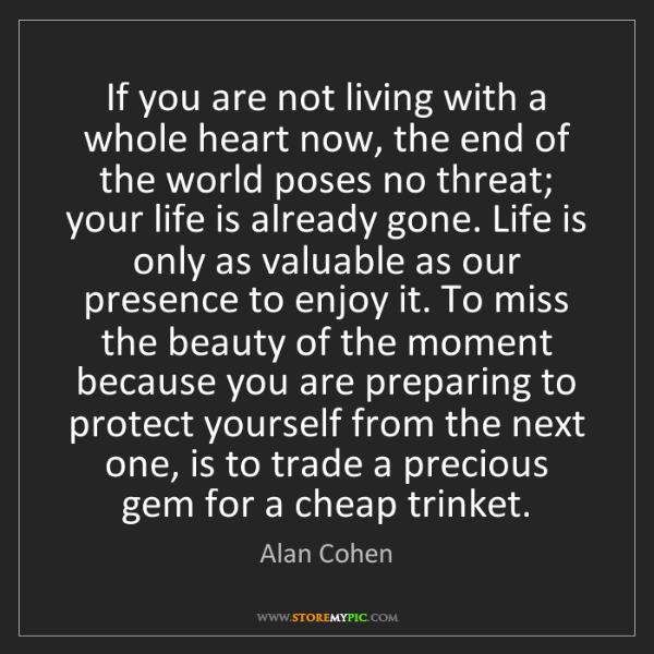 Alan Cohen: If you are not living with a whole heart now, the end...