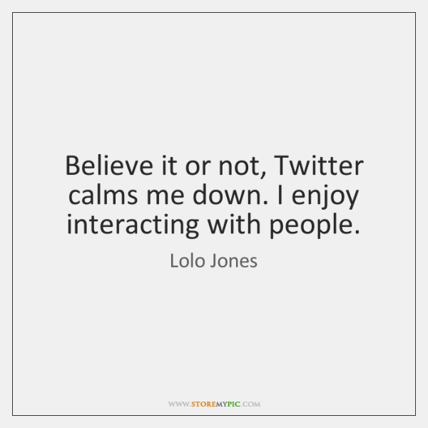 Believe it or not, Twitter calms me down. I enjoy interacting with ...