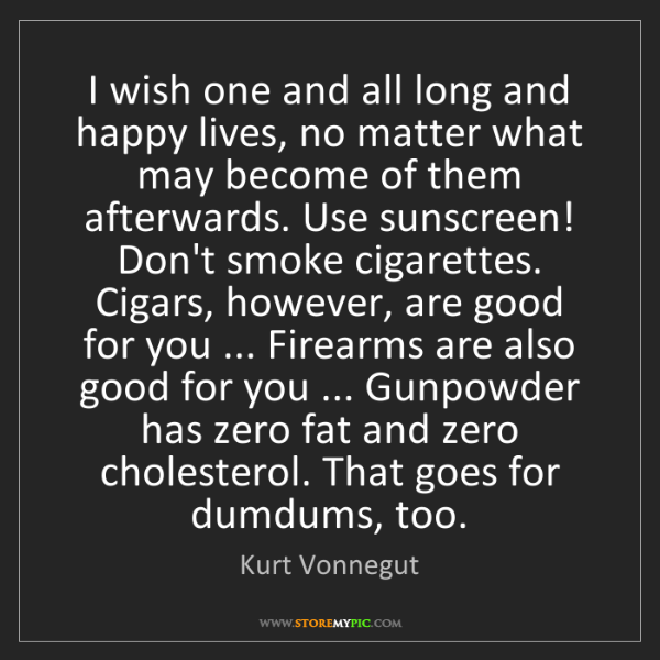 Kurt Vonnegut: I wish one and all long and happy lives, no matter what...