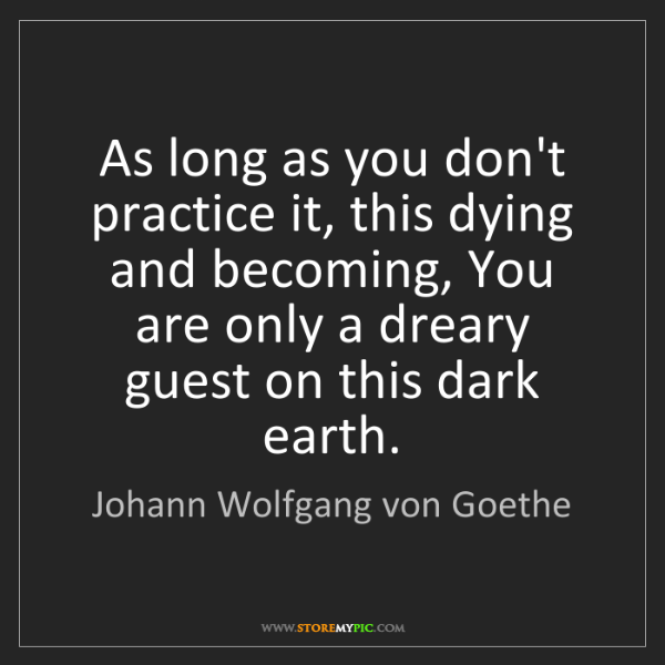 Johann Wolfgang von Goethe: As long as you don't practice it, this dying and becoming,...