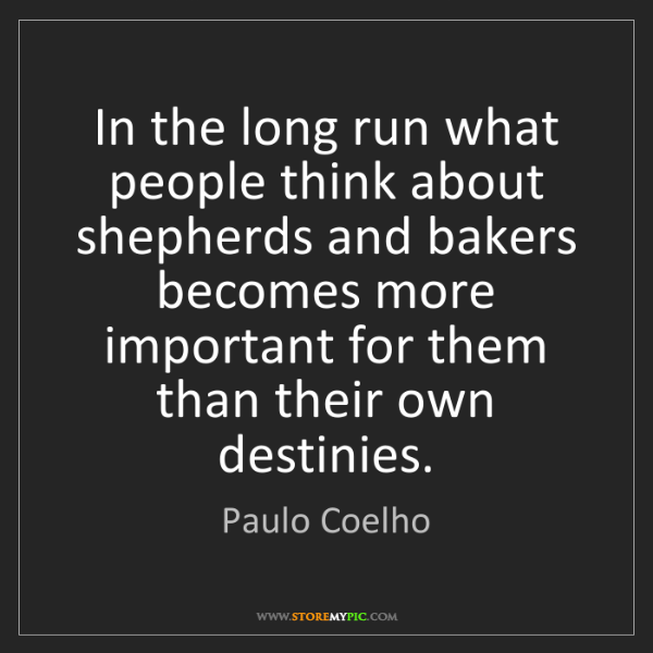 Paulo Coelho: In the long run what people think about shepherds and...