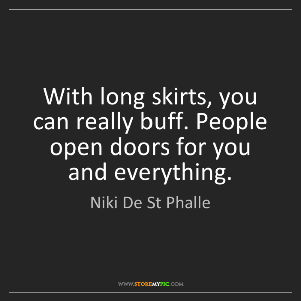 Niki De St Phalle: With long skirts, you can really buff. People open doors...
