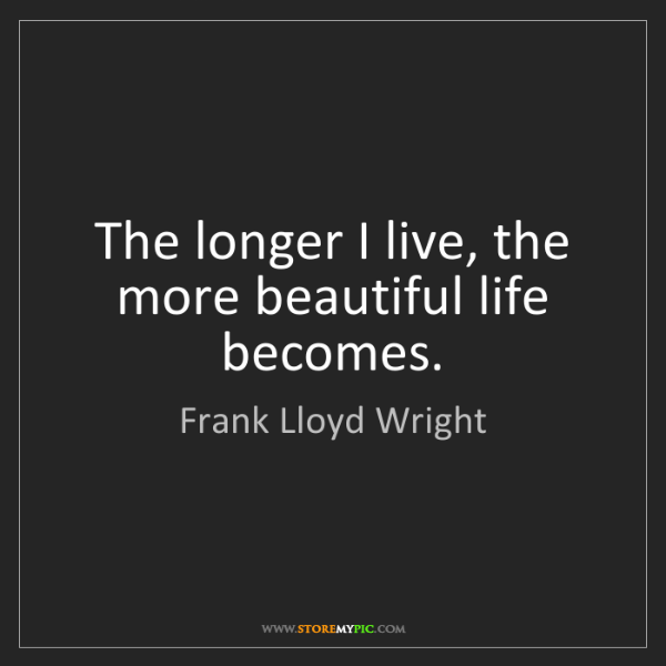 Frank Lloyd Wright: The longer I live, the more beautiful life becomes.