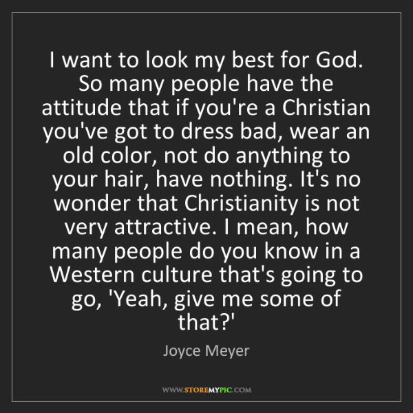 Joyce Meyer: I want to look my best for God. So many people have the...