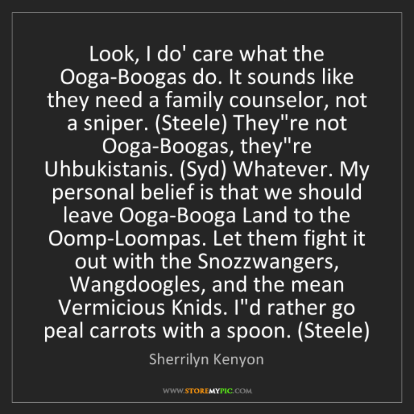 Sherrilyn Kenyon: Look, I do' care what the Ooga-Boogas do. It sounds like...