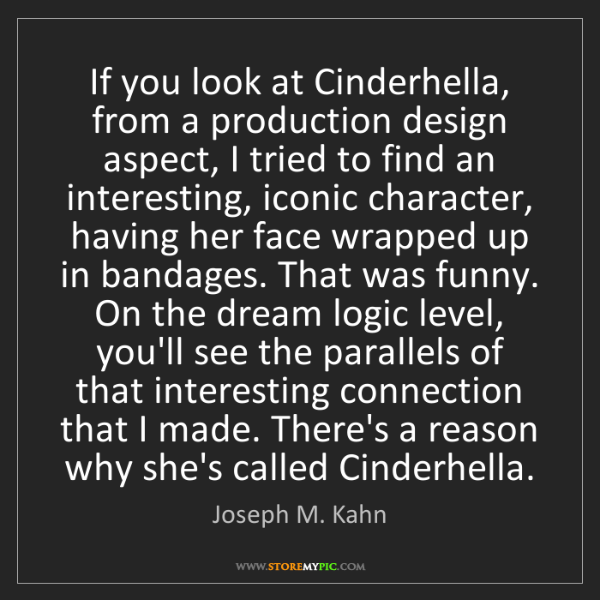 Joseph M. Kahn: If you look at Cinderhella, from a production design...
