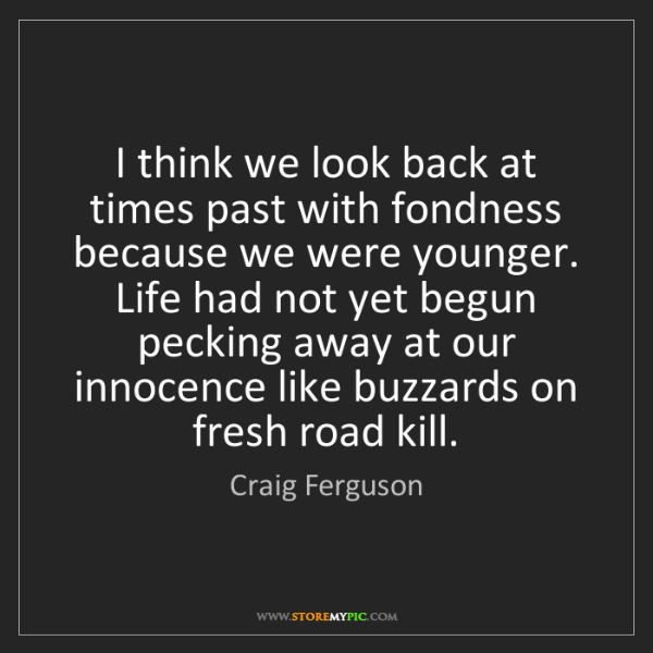 Craig Ferguson: I think we look back at times past with fondness because...