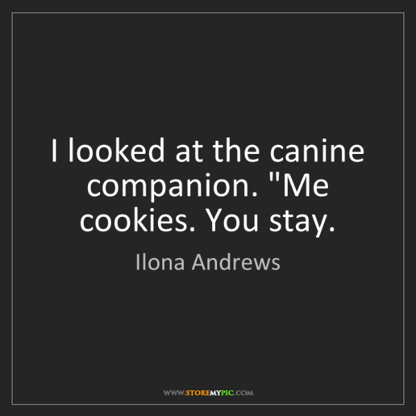 "Ilona Andrews: I looked at the canine companion. ""Me cookies. You stay."