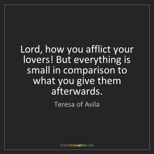 Teresa of Avila: Lord, how you afflict your lovers! But everything is...