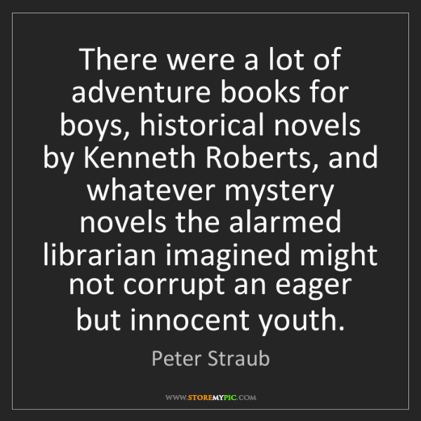 Peter Straub: There were a lot of adventure books for boys, historical...