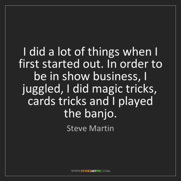Steve Martin: I did a lot of things when I first started out. In order...