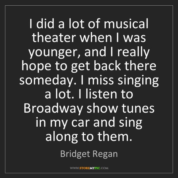 Bridget Regan: I did a lot of musical theater when I was younger, and...