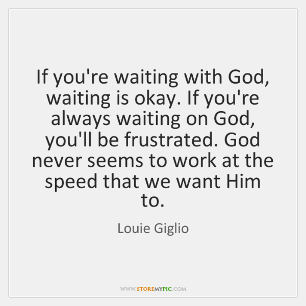If you're waiting with God, waiting is okay. If you're always waiting ...