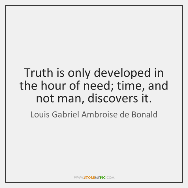 Truth is only developed in the hour of need; time, and not ...