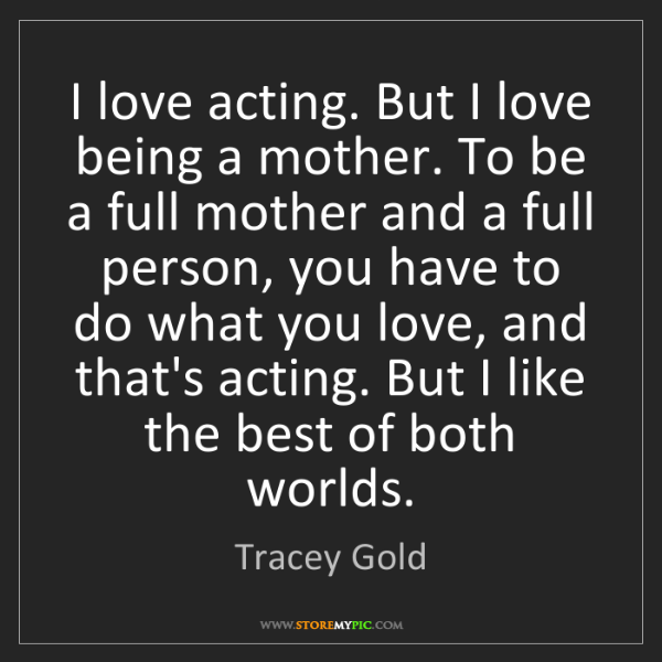 Tracey Gold: I love acting. But I love being a mother. To be a full...