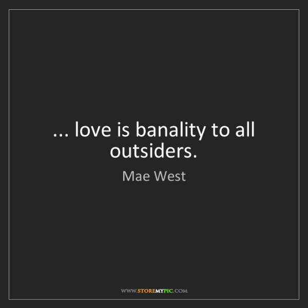 Mae West: ... love is banality to all outsiders.