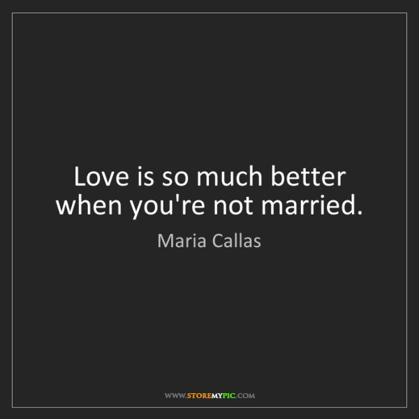 Maria Callas: Love is so much better when you're not married.