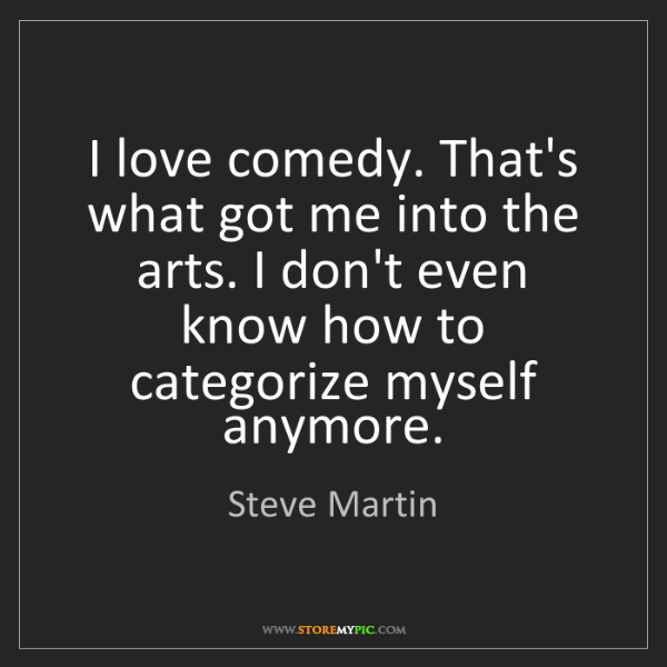 Steve Martin: I love comedy. That's what got me into the arts. I don't...