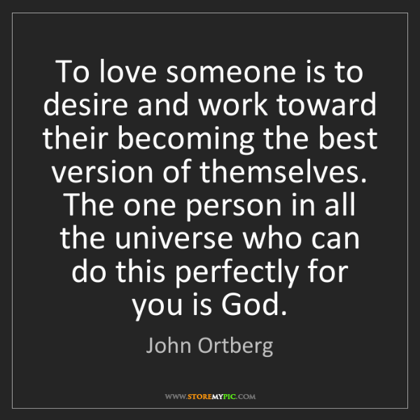 John Ortberg: To love someone is to desire and work toward their becoming...