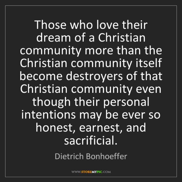 Dietrich Bonhoeffer: Those who love their dream of a Christian community more...