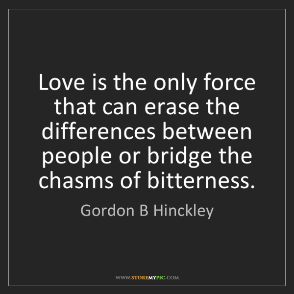 Gordon B Hinckley: Love is the only force that can erase the differences...