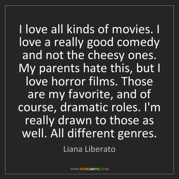 Liana Liberato: I love all kinds of movies. I love a really good comedy...