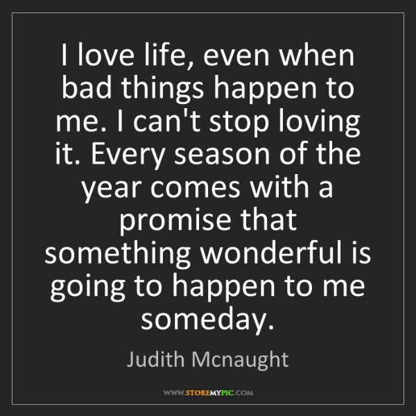 Judith Mcnaught: I love life, even when bad things happen to me. I can't...