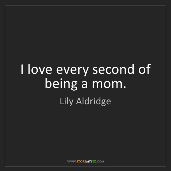 Lily Aldridge: I love every second of being a mom.