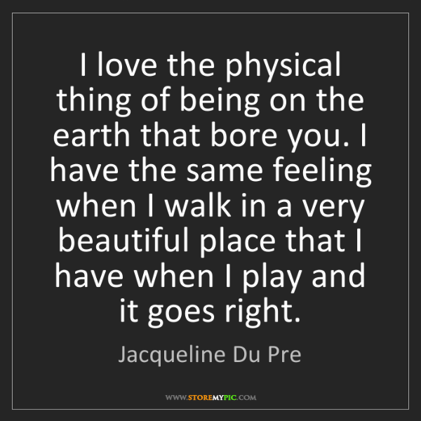 Jacqueline Du Pre: I love the physical thing of being on the earth that...