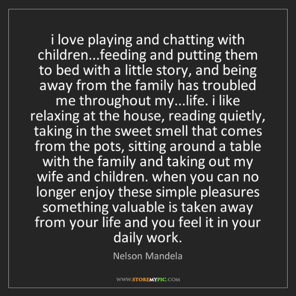 Nelson Mandela: i love playing and chatting with children...feeding and...