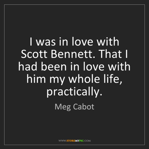 Meg Cabot: I was in love with Scott Bennett. That I had been in...