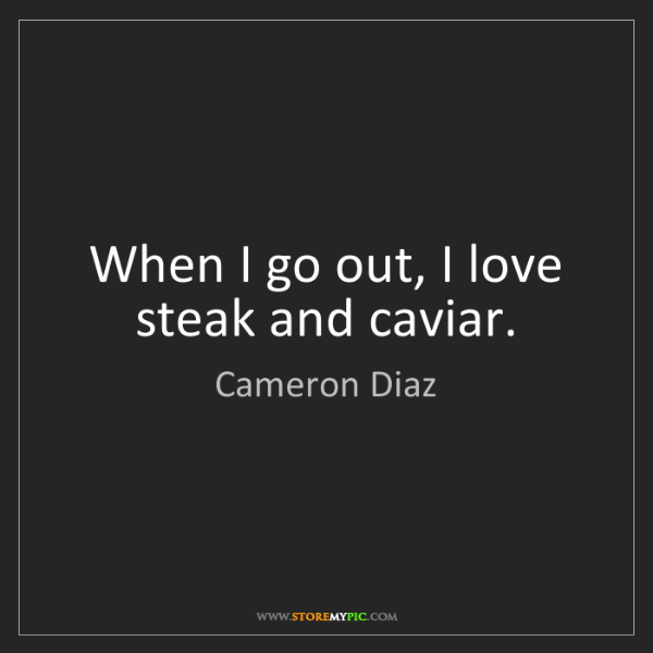 Cameron Diaz: When I go out, I love steak and caviar.