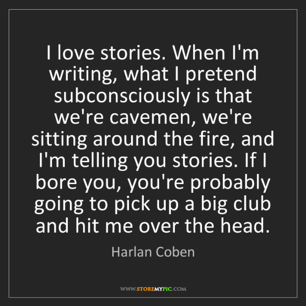 Harlan Coben: I love stories. When I'm writing, what I pretend subconsciously...