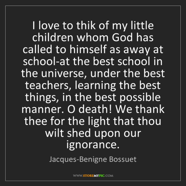 Jacques-Benigne Bossuet: I love to thik of my little children whom God has called...