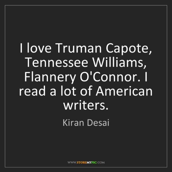 Kiran Desai: I love Truman Capote, Tennessee Williams, Flannery O'Connor....