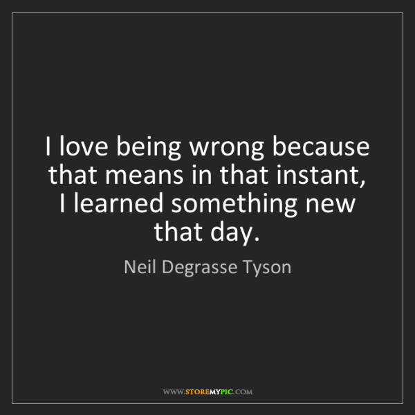 Neil Degrasse Tyson: I love being wrong because that means in that instant,...