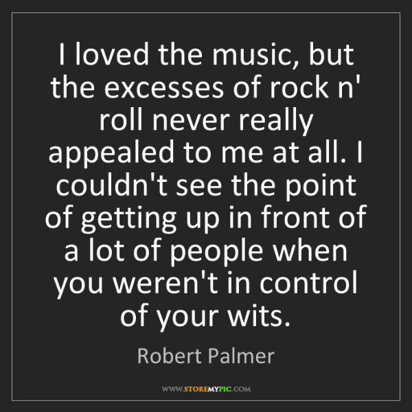 Robert Palmer: I loved the music, but the excesses of rock n' roll never...