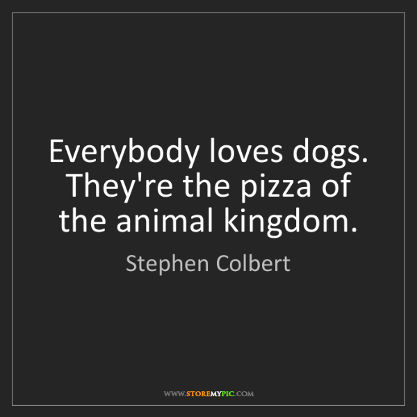 Stephen Colbert: Everybody loves dogs. They're the pizza of the animal...