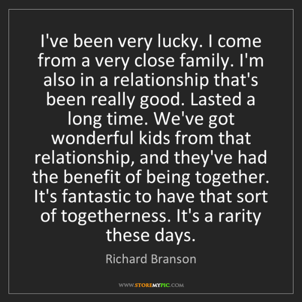 Richard Branson: I've been very lucky. I come from a very close family....