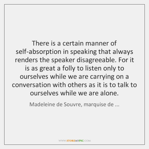 There is a certain manner of self-absorption in speaking that always renders ...