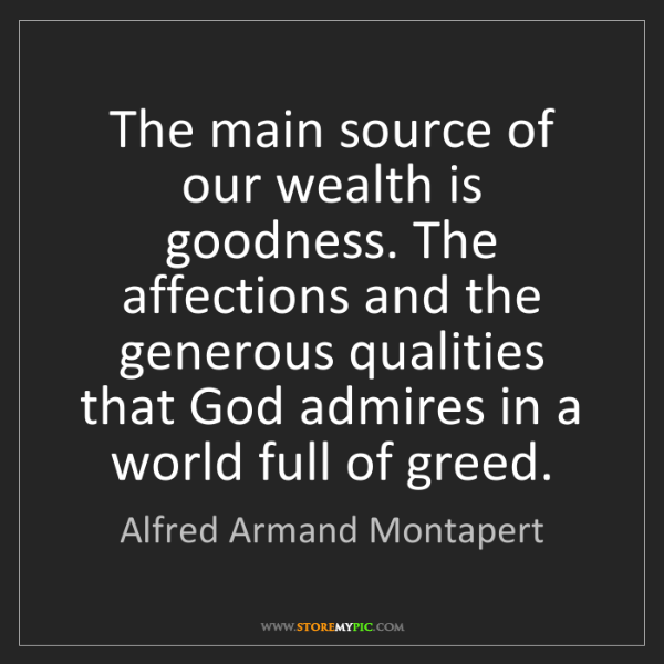 Alfred Armand Montapert: The main source of our wealth is goodness. The affections...