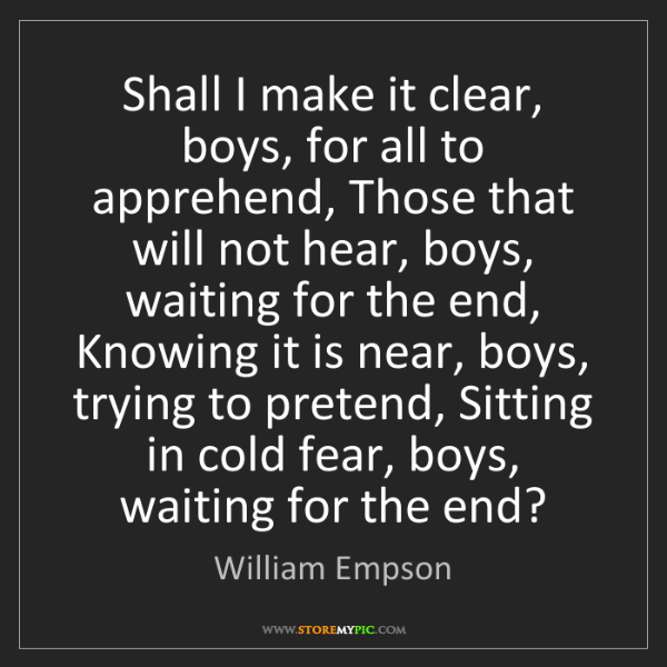 William Empson: Shall I make it clear, boys, for all to apprehend, Those...