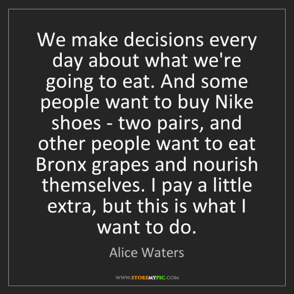 Alice Waters: We make decisions every day about what we're going to...