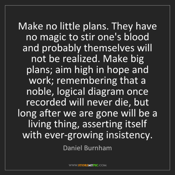 Daniel Burnham: Make no little plans. They have no magic to stir one's...